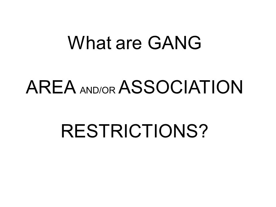 What are GANG AREA AND/OR ASSOCIATION RESTRICTIONS?