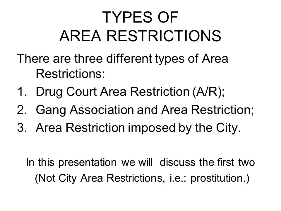TYPES OF AREA RESTRICTIONS There are three different types of Area Restrictions: 1.Drug Court Area Restriction (A/R); 2.Gang Association and Area Rest