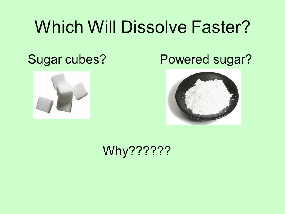 Which Will Dissolve Faster? Sugar cubes?Powered sugar? Why??????