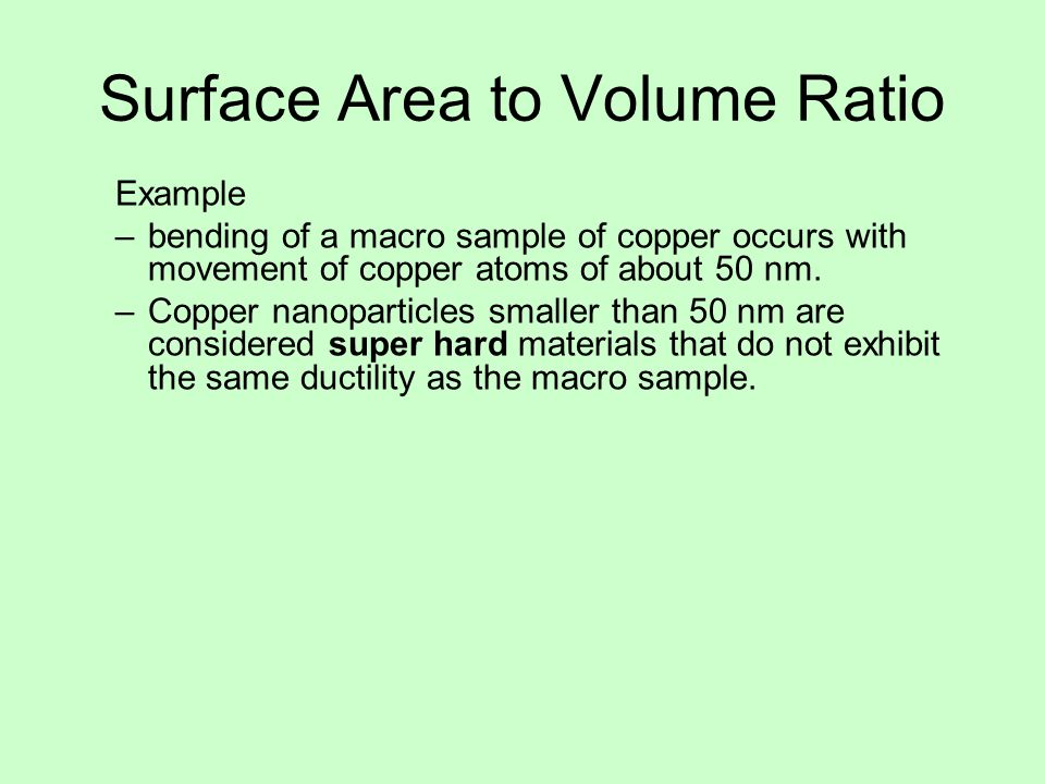 Surface Area to Volume Ratio Example –bending of a macro sample of copper occurs with movement of copper atoms of about 50 nm. –Copper nanoparticles s