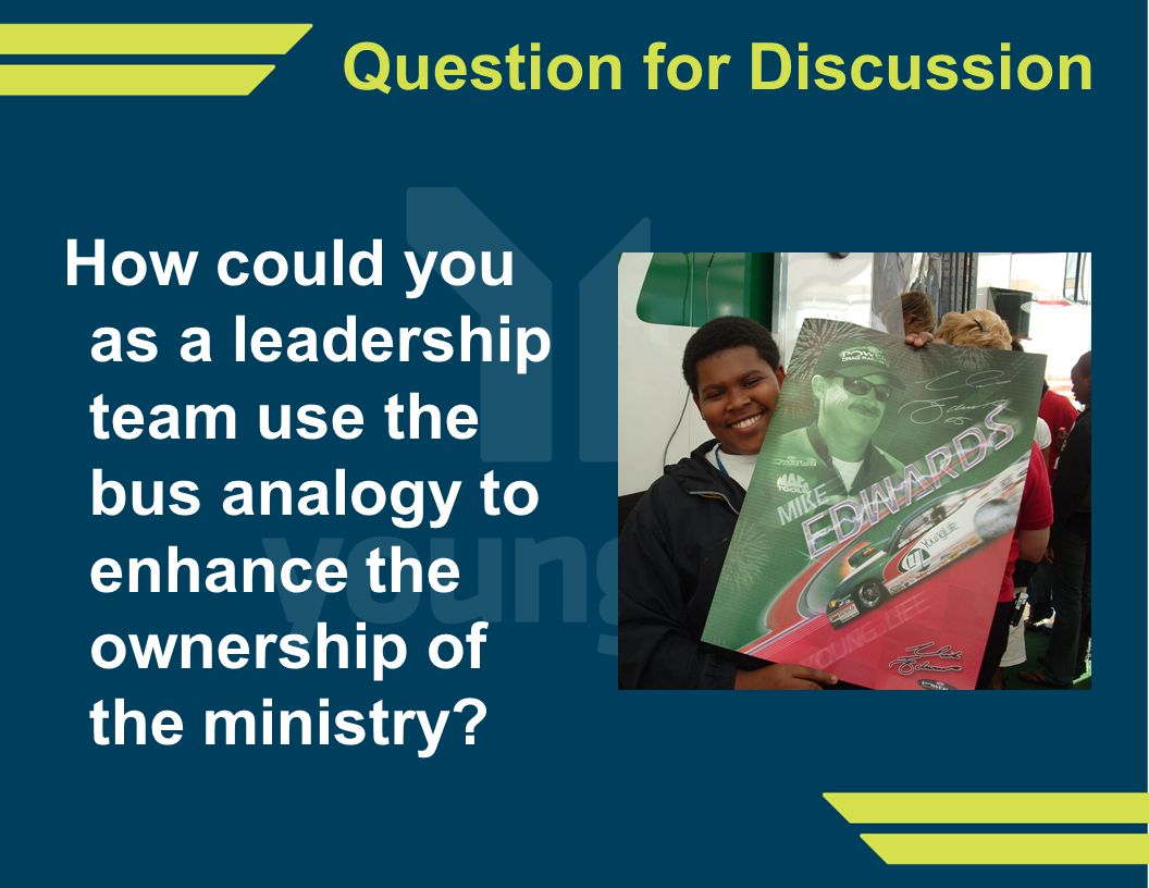 Question for Discussion How could you as a leadership team use the bus analogy to enhance the ownership of the ministry?