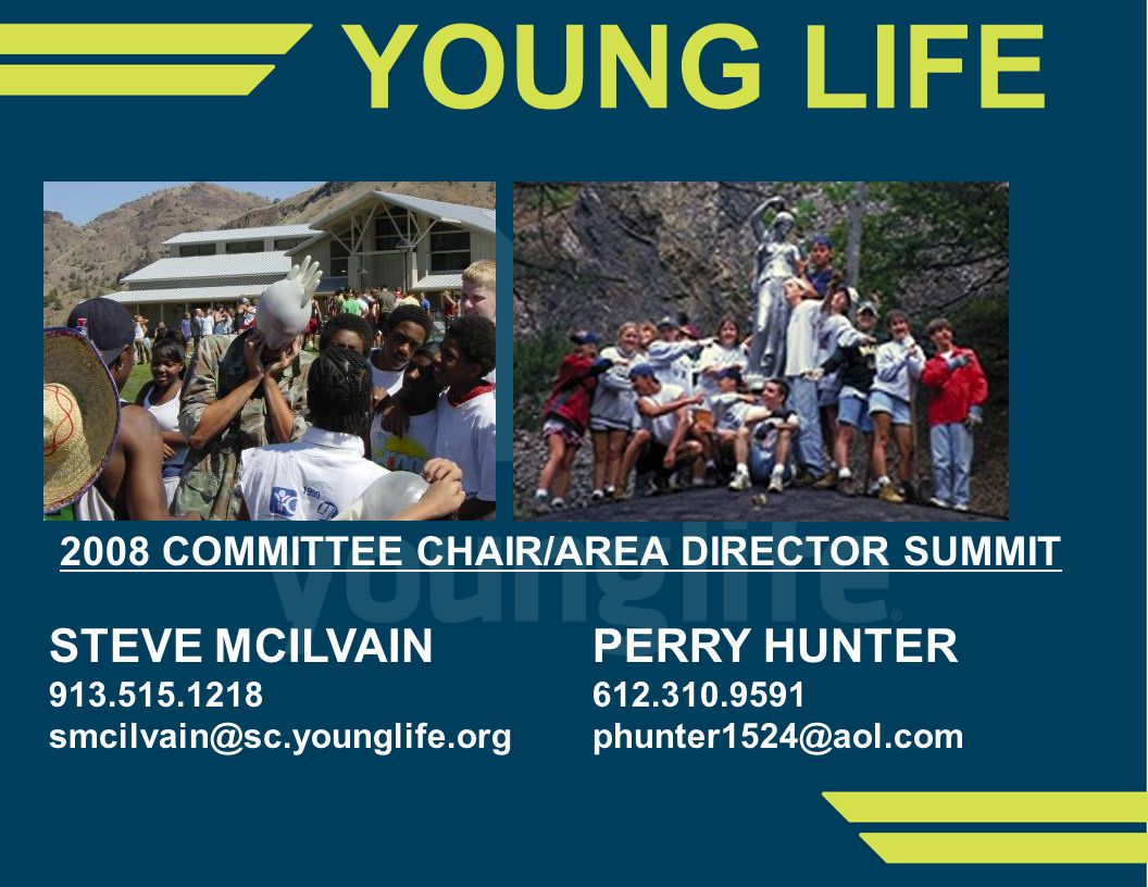 2008 COMMITTEE CHAIR/AREA DIRECTOR SUMMIT STEVE MCILVAINPERRY HUNTER 913.515.1218 612.310.9591 smcilvain@sc.younglife.orgphunter1524@aol.com YOUNG LIFE