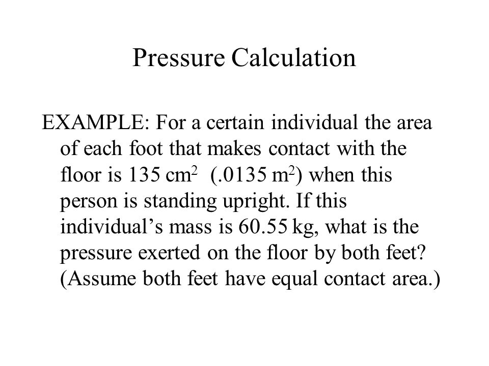 Pressure Calculation EXAMPLE: For a certain individual the area of each foot that makes contact with the floor is 135 cm 2 (.0135 m 2 ) when this pers
