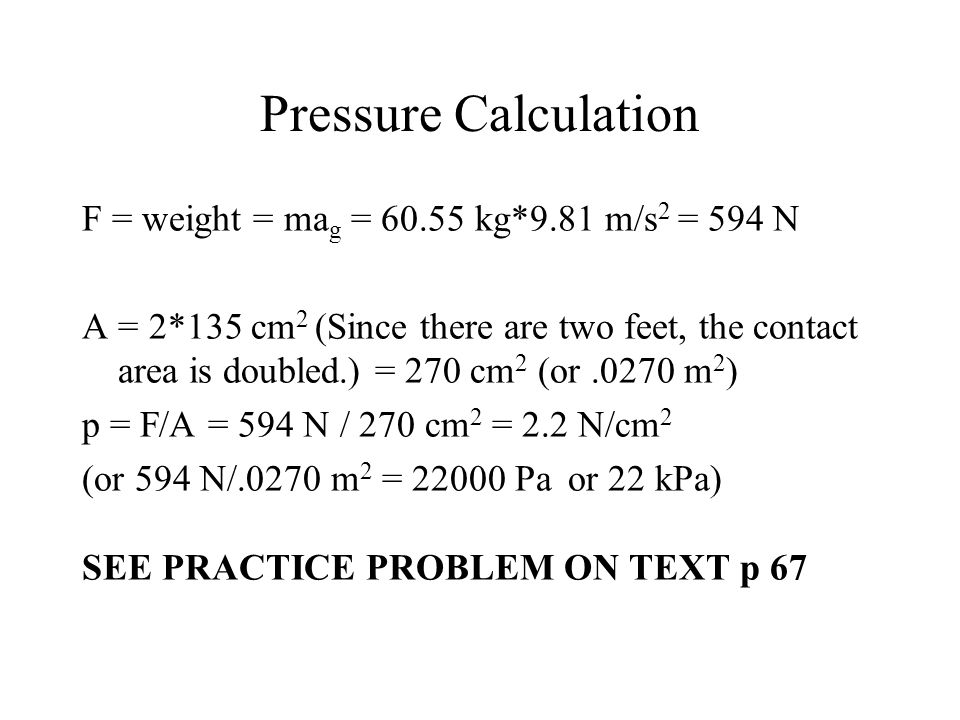 Pressure Calculation F = weight = ma g = 60.55 kg*9.81 m/s 2 = 594 N A = 2*135 cm 2 (Since there are two feet, the contact area is doubled.) = 270 cm
