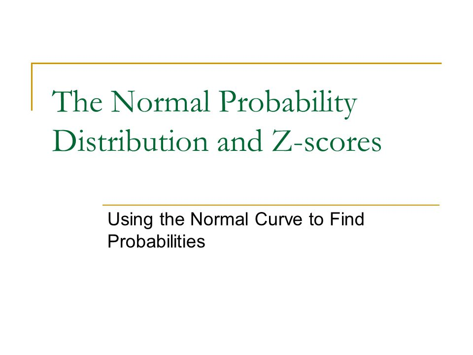 The Normal Probability Distribution and Z-scores Using the Normal Curve to Find Probabilities