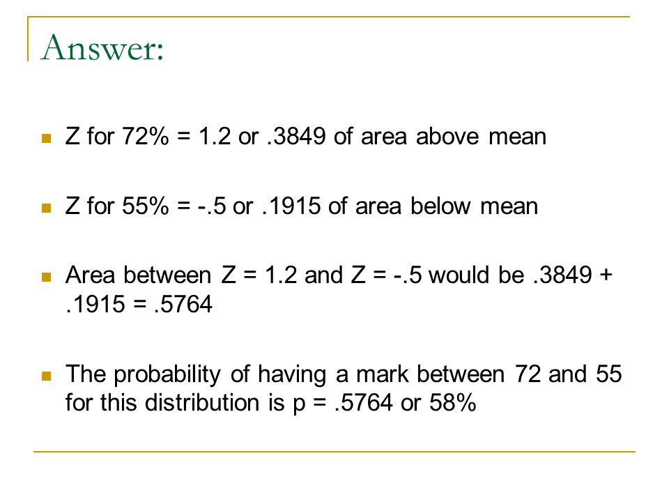 Answer: Z for 72% = 1.2 or.3849 of area above mean Z for 55% = -.5 or.1915 of area below mean Area between Z = 1.2 and Z = -.5 would be.3849 +.1915 =.