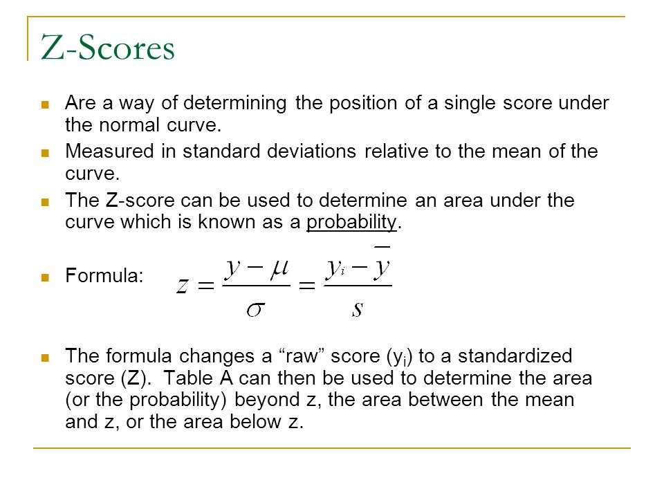 Z-Scores Are a way of determining the position of a single score under the normal curve. Measured in standard deviations relative to the mean of the c