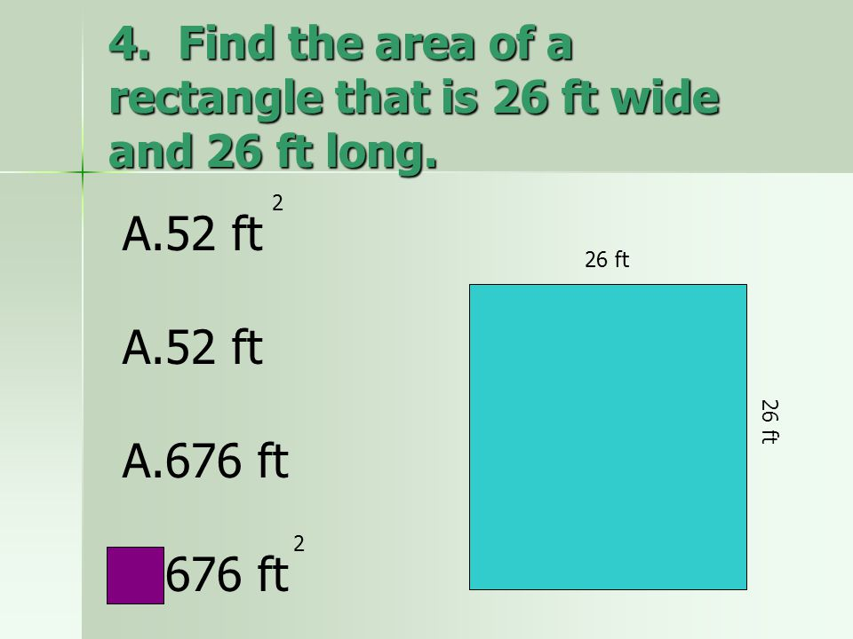 4. Find the area of a rectangle that is 26 ft wide and 26 ft long. A.52 ft A.52 ft A.676 ft 2 2 26 ft