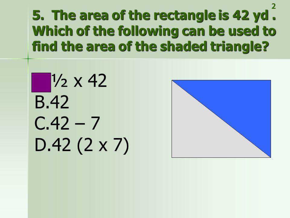 5. The area of the rectangle is 42 yd. Which of the following can be used to find the area of the shaded triangle? A.½ x 42 B.42 C.42 – 7 D.42 (2 x 7)