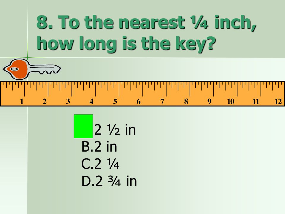 8. To the nearest ¼ inch, how long is the key? A.2 ½ in B.2 in C.2 ¼ D.2 ¾ in