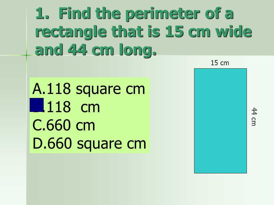 1. Find the perimeter of a rectangle that is 15 cm wide and 44 cm long. A.118 square cm B.118 cm C.660 cm D.660 square cm 15 cm 44 cm