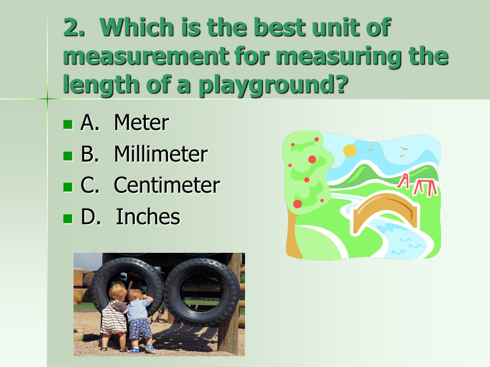 2. Which is the best unit of measurement for measuring the length of a playground? A. Meter A. Meter B. Millimeter B. Millimeter C. Centimeter C. Cent