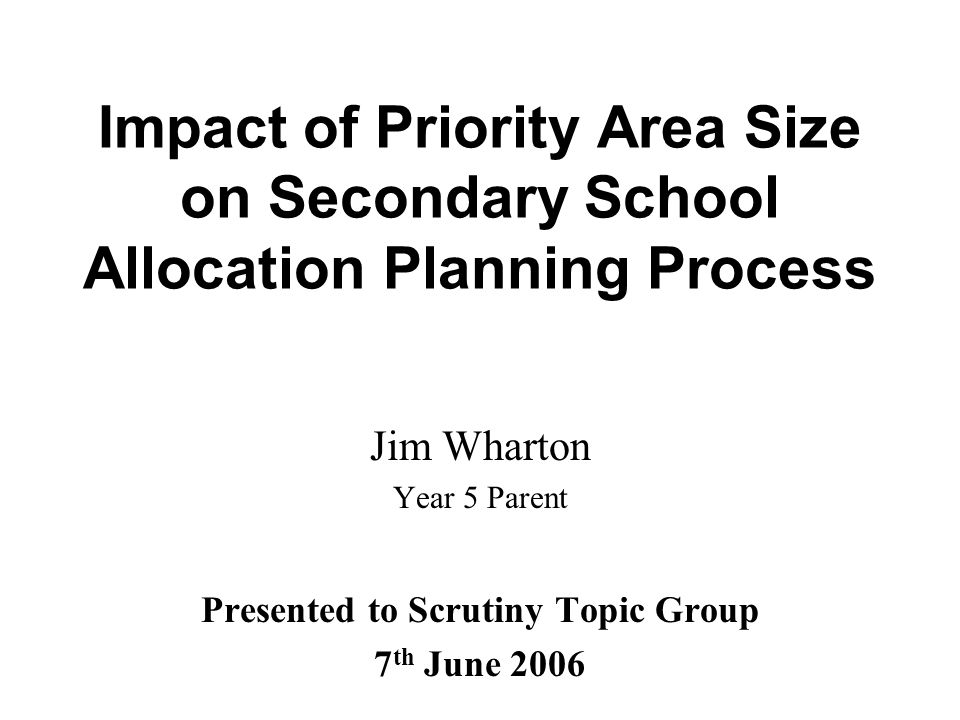 Impact of Priority Area Size on Secondary School Allocation Planning Process Jim Wharton Year 5 Parent Presented to Scrutiny Topic Group 7 th June 2006