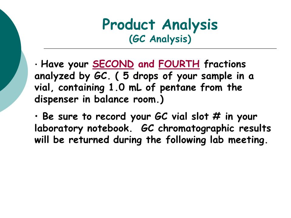 Product Analysis (GC Analysis) Have your SECOND and FOURTH fractions analyzed by GC. ( 5 drops of your sample in a vial, containing 1.0 mL of pentane