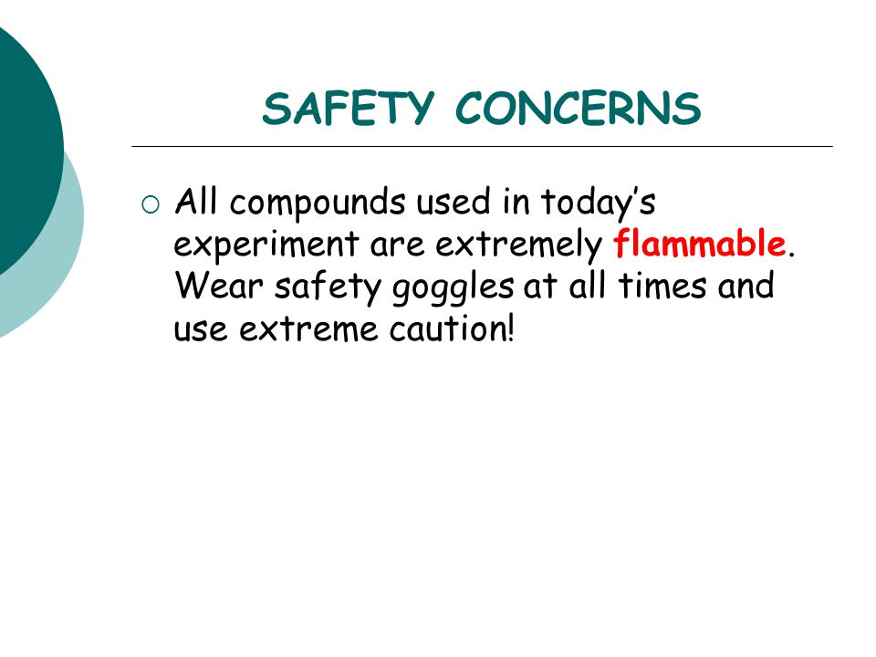SAFETY CONCERNS  All compounds used in today's experiment are extremely flammable. Wear safety goggles at all times and use extreme caution!