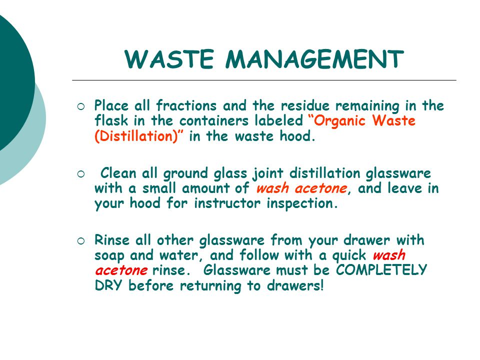 "WASTE MANAGEMENT  Place all fractions and the residue remaining in the flask in the containers labeled ""Organic Waste (Distillation)"" in the waste ho"