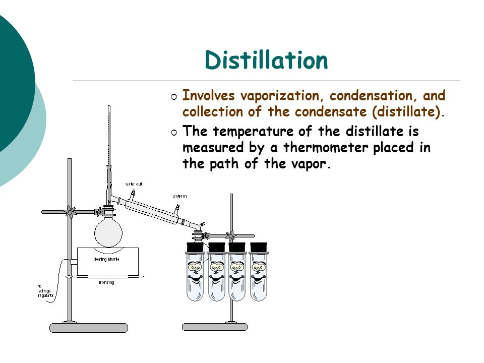 Distillation  Involves vaporization, condensation, and collection of the condensate (distillate).  The temperature of the distillate is measured by