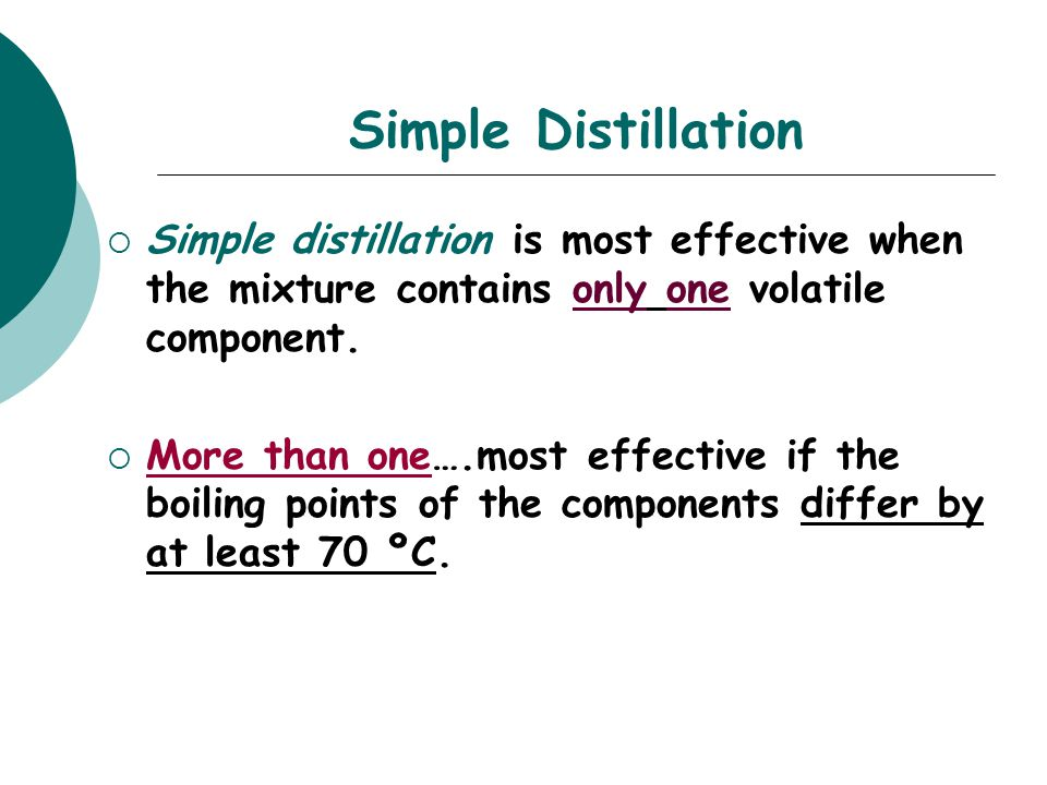 Simple Distillation  Simple distillation is most effective when the mixture contains only one volatile component.  More than one….most effective if