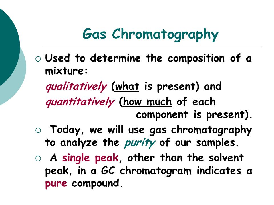 Gas Chromatography  Used to determine the composition of a mixture: qualitatively (what is present) and quantitatively (how much of each component is present).
