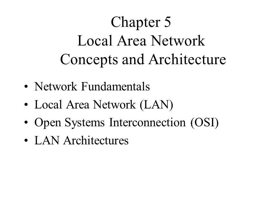 Chapter 5 Local Area Network Concepts and Architecture Network Fundamentals Local Area Network (LAN) Open Systems Interconnection (OSI) LAN Architectures