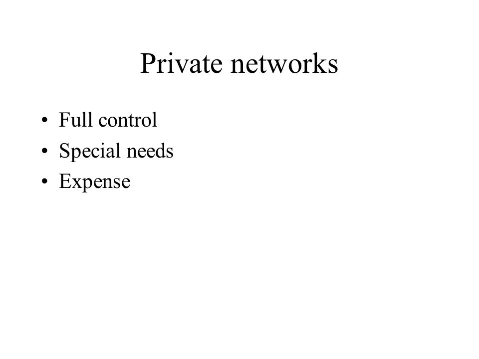 Private networks Full control Special needs Expense