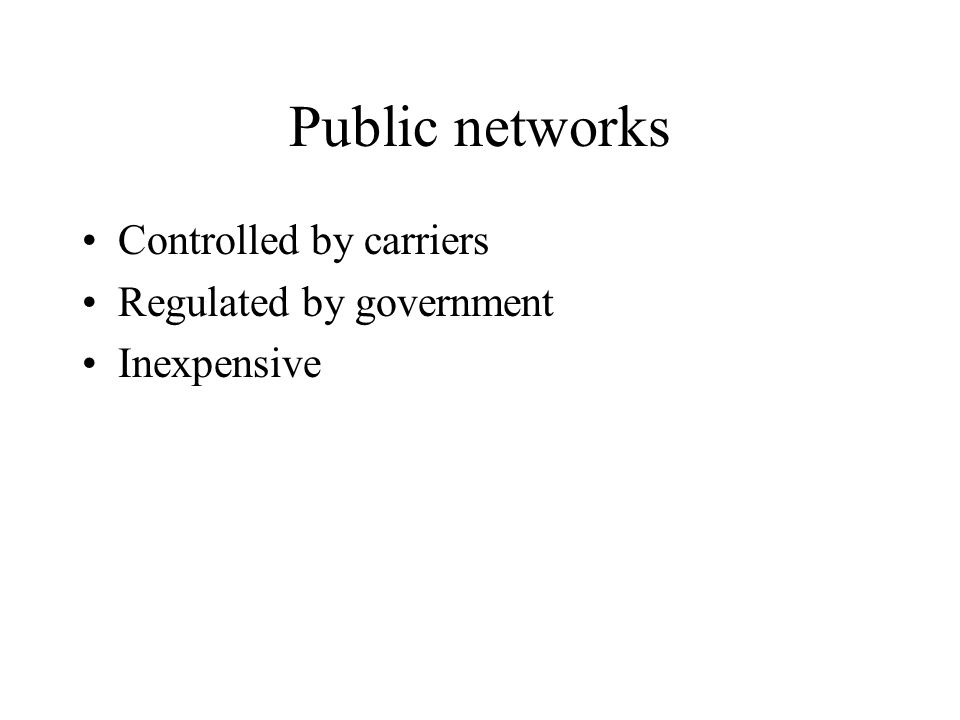 Public networks Controlled by carriers Regulated by government Inexpensive