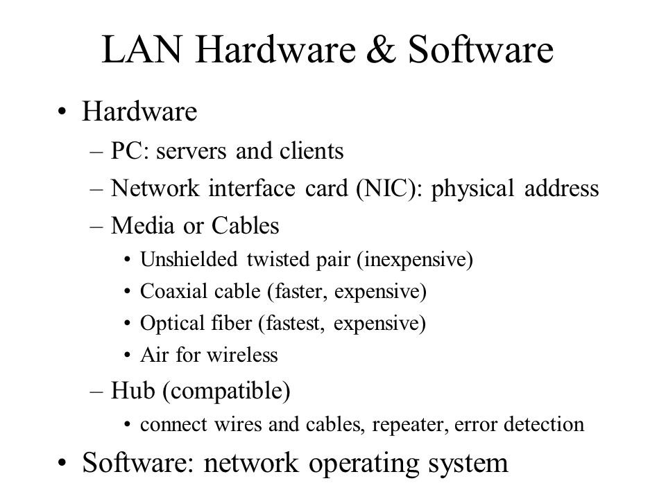 LAN Hardware & Software Hardware –PC: servers and clients –Network interface card (NIC): physical address –Media or Cables Unshielded twisted pair (inexpensive) Coaxial cable (faster, expensive) Optical fiber (fastest, expensive) Air for wireless –Hub (compatible) connect wires and cables, repeater, error detection Software: network operating system