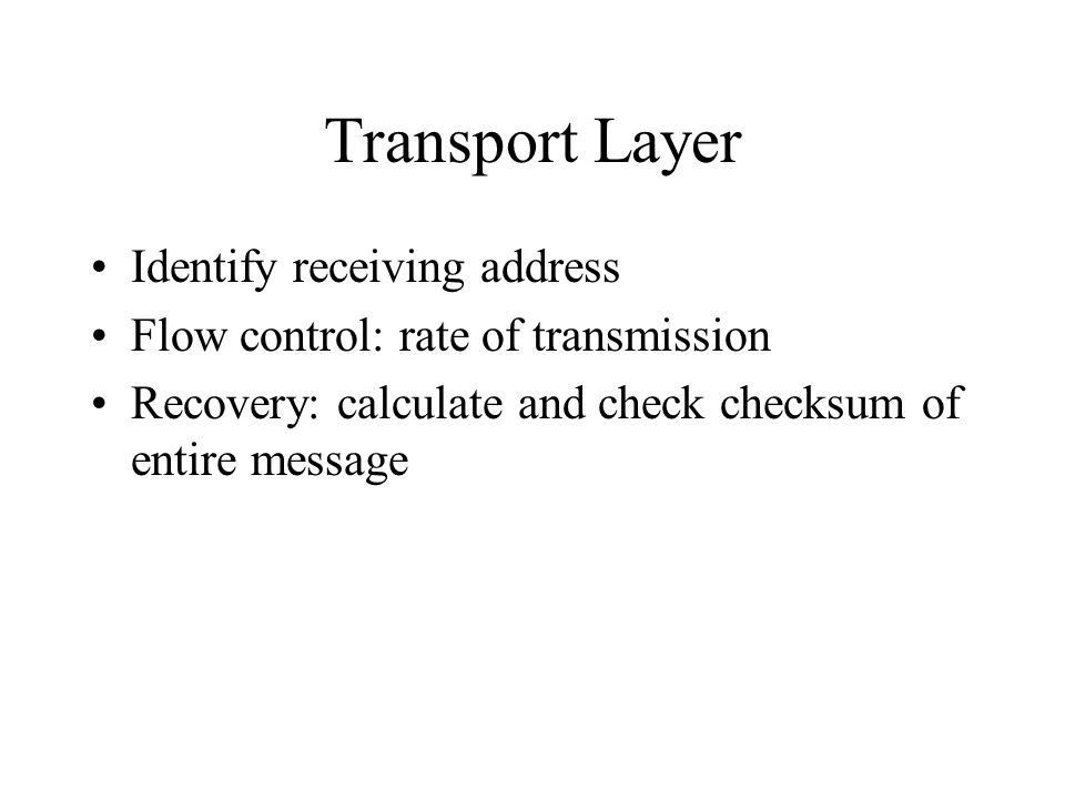Transport Layer Identify receiving address Flow control: rate of transmission Recovery: calculate and check checksum of entire message