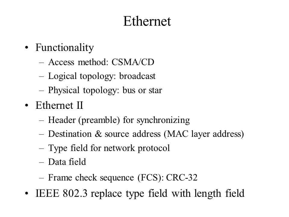 Ethernet Functionality –Access method: CSMA/CD –Logical topology: broadcast –Physical topology: bus or star Ethernet II –Header (preamble) for synchronizing –Destination & source address (MAC layer address) –Type field for network protocol –Data field –Frame check sequence (FCS): CRC-32 IEEE 802.3 replace type field with length field