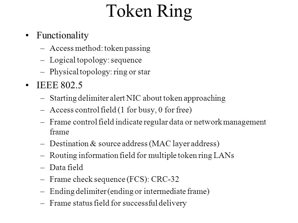 Token Ring Functionality –Access method: token passing –Logical topology: sequence –Physical topology: ring or star IEEE 802.5 –Starting delimiter alert NIC about token approaching –Access control field (1 for busy, 0 for free) –Frame control field indicate regular data or network management frame –Destination & source address (MAC layer address) –Routing information field for multiple token ring LANs –Data field –Frame check sequence (FCS): CRC-32 –Ending delimiter (ending or intermediate frame) –Frame status field for successful delivery