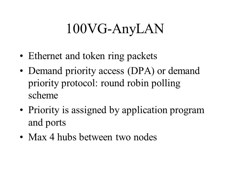 100VG-AnyLAN Ethernet and token ring packets Demand priority access (DPA) or demand priority protocol: round robin polling scheme Priority is assigned by application program and ports Max 4 hubs between two nodes