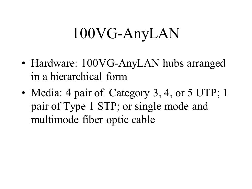 100VG-AnyLAN Hardware: 100VG-AnyLAN hubs arranged in a hierarchical form Media: 4 pair of Category 3, 4, or 5 UTP; 1 pair of Type 1 STP; or single mode and multimode fiber optic cable