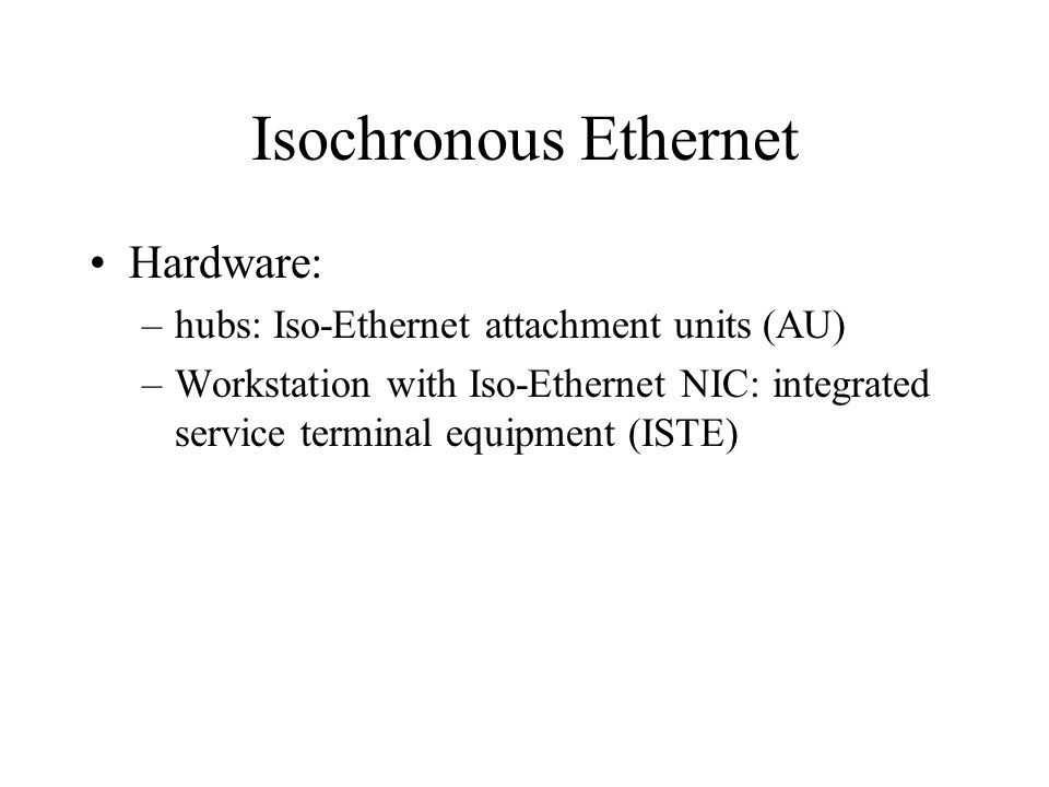Isochronous Ethernet Hardware: –hubs: Iso-Ethernet attachment units (AU) –Workstation with Iso-Ethernet NIC: integrated service terminal equipment (ISTE)