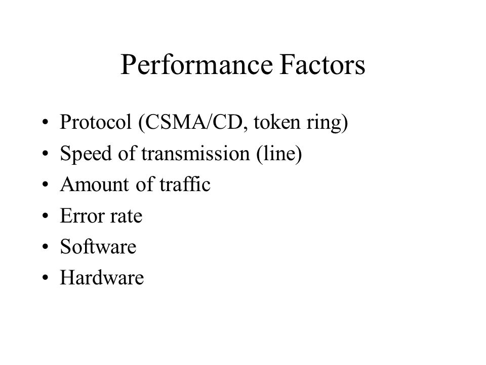 Performance Factors Protocol (CSMA/CD, token ring) Speed of transmission (line) Amount of traffic Error rate Software Hardware