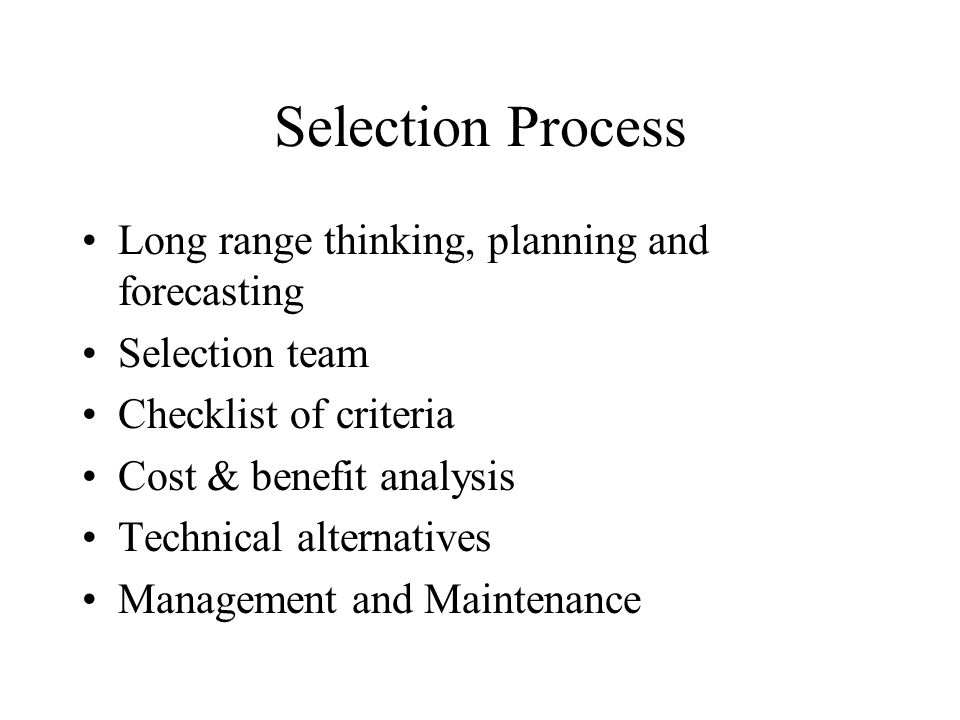 Selection Process Long range thinking, planning and forecasting Selection team Checklist of criteria Cost & benefit analysis Technical alternatives Management and Maintenance