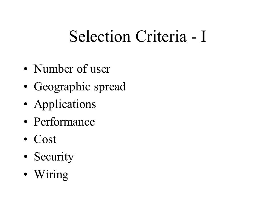 Selection Criteria - I Number of user Geographic spread Applications Performance Cost Security Wiring