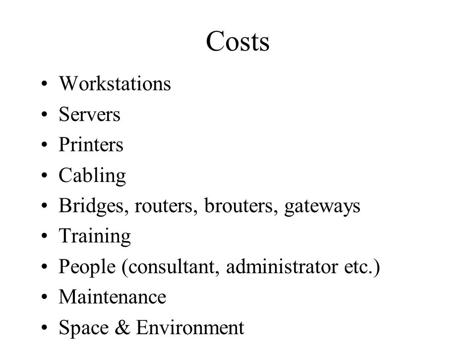 Costs Workstations Servers Printers Cabling Bridges, routers, brouters, gateways Training People (consultant, administrator etc.) Maintenance Space & Environment
