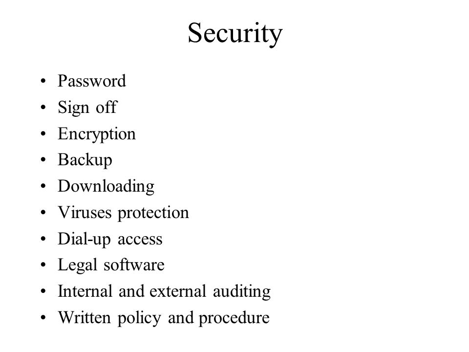Security Password Sign off Encryption Backup Downloading Viruses protection Dial-up access Legal software Internal and external auditing Written policy and procedure