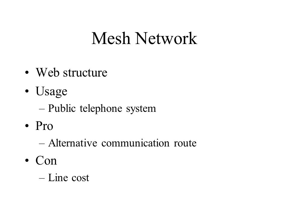 Mesh Network Web structure Usage –Public telephone system Pro –Alternative communication route Con –Line cost