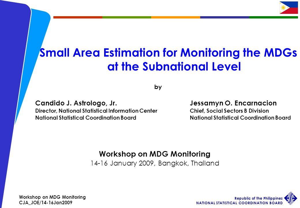 Workshop on MDG Monitoring CJA_JOE/14-16Jan2009 Republic of the Philippines NATIONAL STATISTICAL COORDINATION BOARD 1 Small Area Estimation for Monitoring the MDGs at the Subnational Level by Candido J.