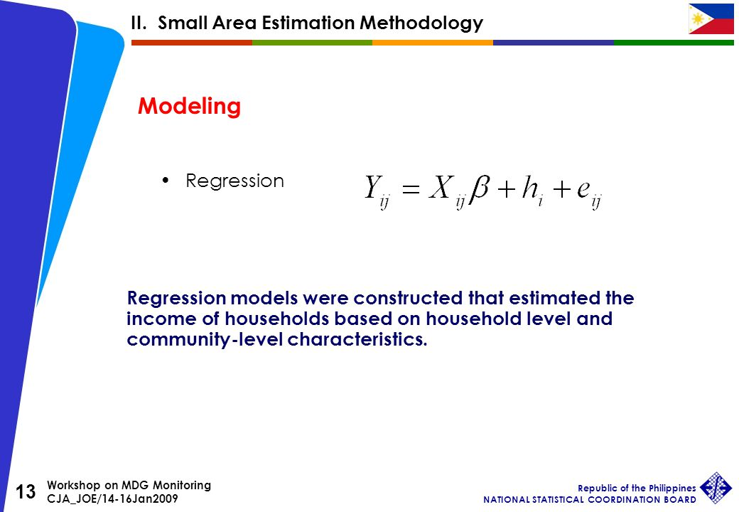 Workshop on MDG Monitoring CJA_JOE/14-16Jan2009 Republic of the Philippines NATIONAL STATISTICAL COORDINATION BOARD 13 Regression Modeling Regression models were constructed that estimated the income of households based on household level and community-level characteristics.