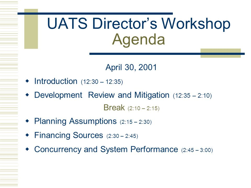 UATS Director's Workshop Agenda April 30, 2001  Introduction (12:30 – 12:35)  Development Review and Mitigation (12:35 – 2:10) Break (2:10 – 2:15)  Planning Assumptions (2:15 – 2:30)  Financing Sources (2:30 – 2:45)  Concurrency and System Performance (2:45 – 3:00)