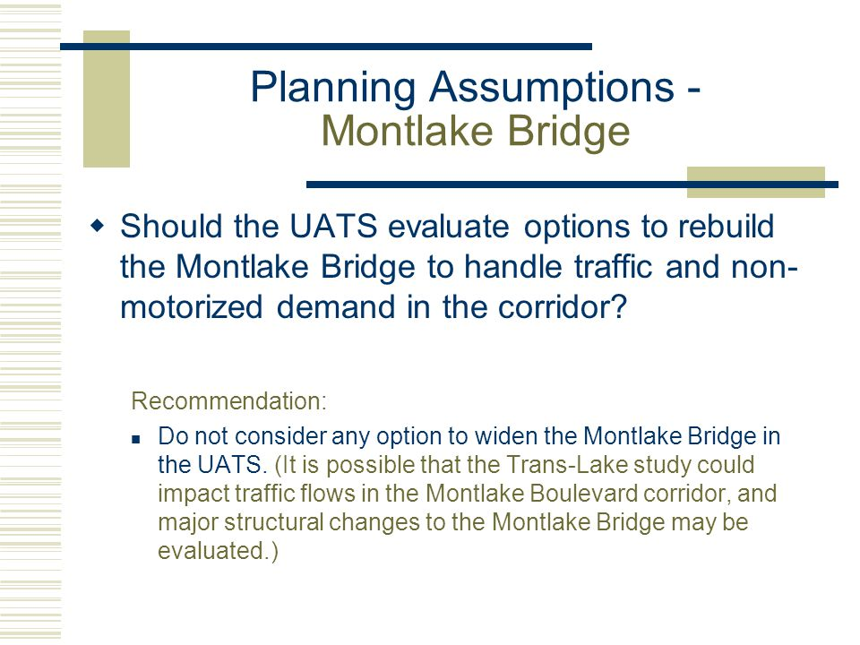 Planning Assumptions - Montlake Bridge  Should the UATS evaluate options to rebuild the Montlake Bridge to handle traffic and non- motorized demand i