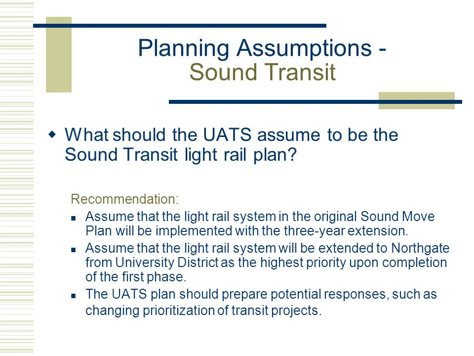 Planning Assumptions - Sound Transit  What should the UATS assume to be the Sound Transit light rail plan? Recommendation: Assume that the light rail
