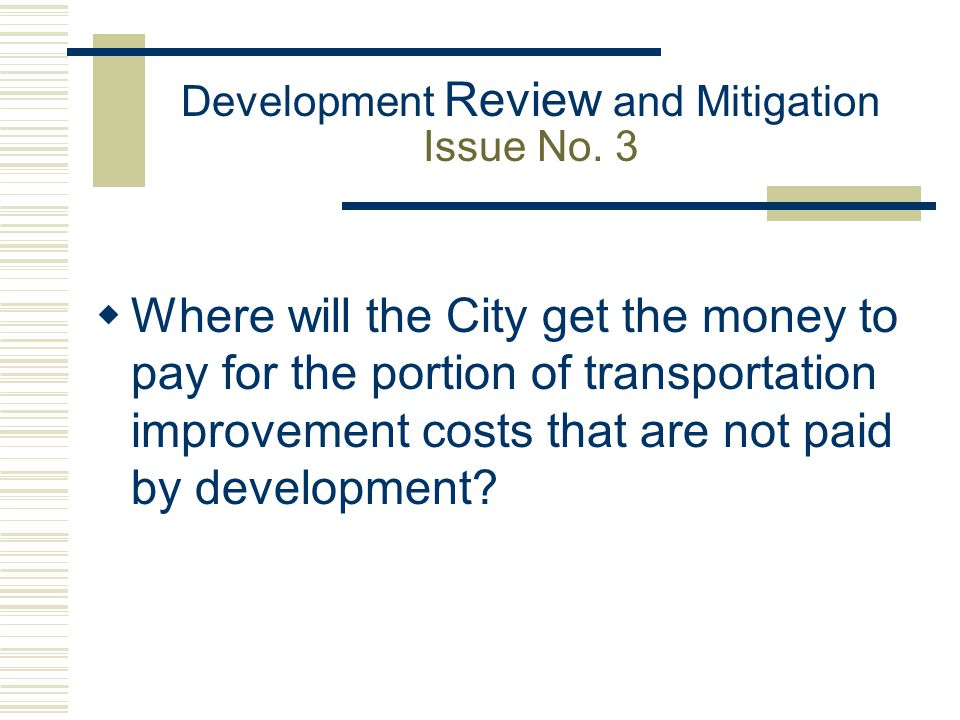 Development Review and Mitigation Issue No. 3  Where will the City get the money to pay for the portion of transportation improvement costs that are