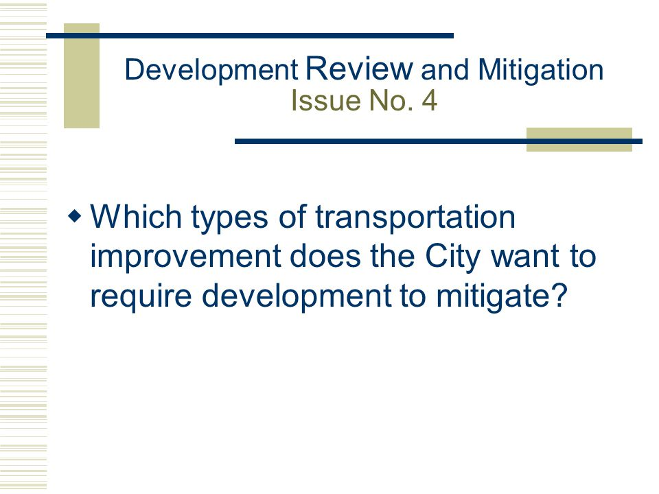 Development Review and Mitigation Issue No. 4  Which types of transportation improvement does the City want to require development to mitigate?