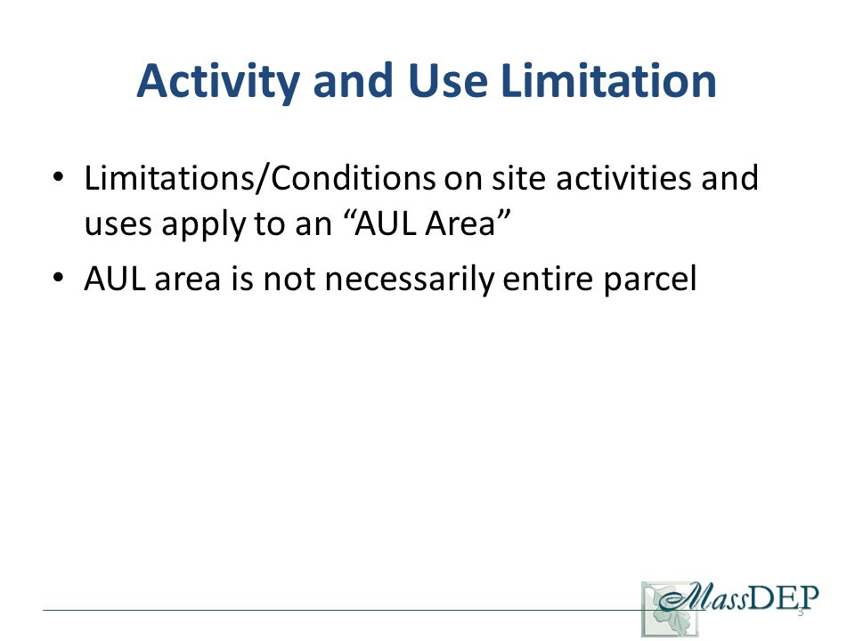 Activity and Use Limitation Limitations/Conditions on site activities and uses apply to an AUL Area AUL area is not necessarily entire parcel 3