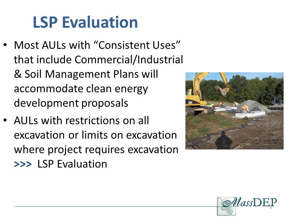 Most AULs with Consistent Uses that include Commercial/Industrial & Soil Management Plans will accommodate clean energy development proposals AULs with restrictions on all excavation or limits on excavation where project requires excavation >>> LSP Evaluation 8