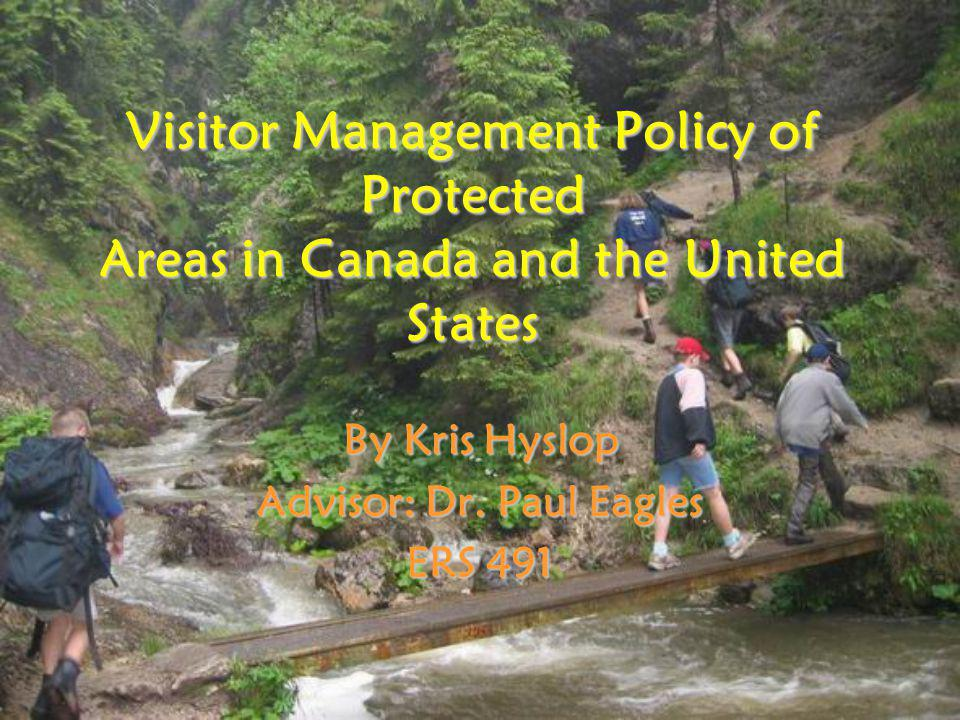 Visitor Management Policy of Protected Areas in Canada and the United States By Kris Hyslop Advisor: Dr.