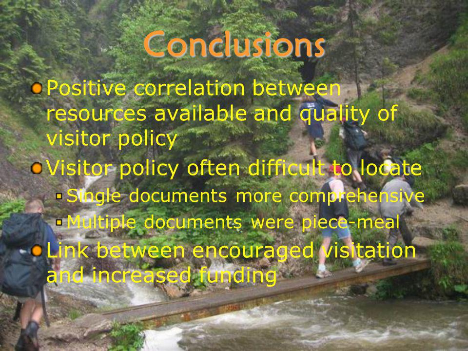 Conclusions Positive correlation between resources available and quality of visitor policy Visitor policy often difficult to locate Single documents more comprehensive Multiple documents were piece-meal Link between encouraged visitation and increased funding